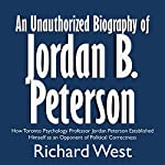 An Unauthorized Biography of Jordan B. Peterson: How Toronto Psychology Professor Jordan Peterson Established Himself as an Opponent of Political Correctness | Richard West