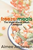 Freezer Meals: The Make-Ahead Meals Cookbook
