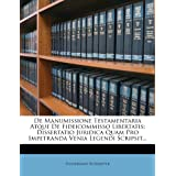 de Manumissione Testamentaria Atque de Fideicommisso Libertatis: Dissertatio Juridica Quam Pro Impetranda Venia...