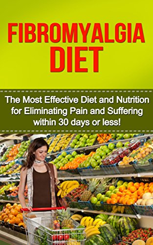 Fibromyalgia: Fibromyalgia Diet: The Most Effective Diet And Nutrition For Eliminating Pain And Suffering Within 30 Days Or Less! (Fibromyalgia, Fibromyalgia ... Relief, Chronic Pain, Stress Management)