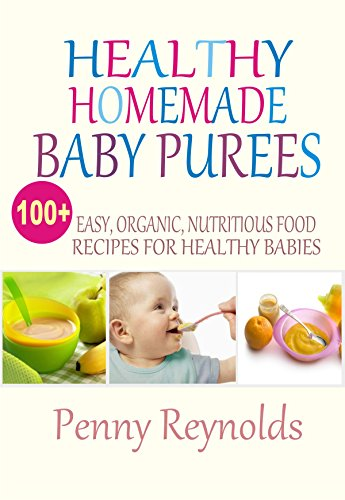 Healthy Homemade Baby Purees: Easy, Organic, Nutritious Food Recipes For Healthy Babies by Penny Reynolds