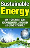 Sustainable Energy: How To Save Money Using Renewable Energy, Living Green And Living Sustainably (sustainable energy, sustainable living, living sustainably, ... living green, renewable energy, save money)