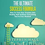 The Ultimate Success Formula: How to Turn Your Dreams into Reality and Achieve Everything You've Ever Wanted | Stephen Hall