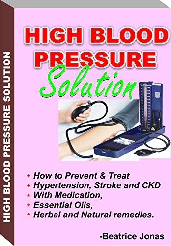 HIGH BLOOD PRESSURE SOLUTION: How to Prevent and Treat HBP, Stroke and CKD.: How to Prevent and Treat Hypertension, Stroke and CKD with Medication, Essential Oils, Herbal and Natural Remedies. (How To Treat High Blood Pressure compare prices)
