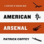 American Arsenal: A Century of Waging War | Patrick Coffey