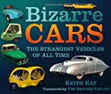 Keith Ray Bizarre Cars: The Strangest Vehicles of All Time