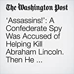 'Assassins!': A Confederate Spy Was Accused of Helping Kill Abraham Lincoln. Then He Vanished. | Michael E. Miller