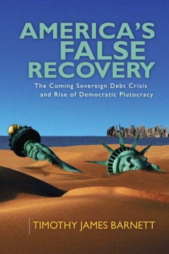 America's False Recovery: The Coming Sovereign Debt Crisis and Rise of Democratic Plutocracy