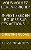 Vous Voulez Devenir Riche? Investissez en Bourse sur Ces Actions....!: Guide 2014/2015