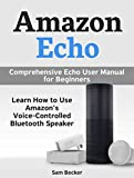 Amazon Echo: Comprehensive Echo User Manual for Beginners.  Learn How to Use Amazon's Voice-Controlled Bluetooth Speaker (Amazon Echo, amazon echo user guide, echo user manual)