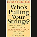 Who's Pulling Your Strings?: How to Break the Cycle of Manipulation and Regain Control of Your Life Audiobook by Harriet Braiker Narrated by Kate Reading