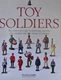 Toy Soldiers: The Collectors Guide to Identifying, Enjoying, and Acquiring New and Vintage Toy Soldiers