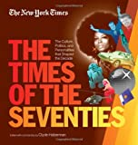 The New York Times The Times of the Seventies: The Culture, Politics, and Personalities that Shaped the Decade
