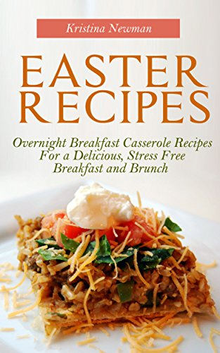 Easter Recipes:  Overnight Breakfast Casserole Recipes For a Delicious, Stress Free Breakfast and Brunch by Kristina Newman