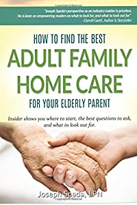 How to Find The Best Adult Family Home Care for Your Elderly Parent: Geriatric nurse insider shows you where to start, the best questions to ask, and what to look out for. by CreateSpace Independent Publishing Platform