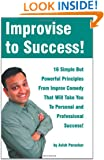 Improvise to Success!: 16 Simple But Powerful Principles From Improv Comedy That Will Take You to Personal and Professional Success!