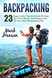 Backpacking: 23 Super Useful Tips And Hacks To Save You Time, Money, And Prepare You For Your Next Backpacking Trip (Backpacking For Beginners, Hiking, Camping)