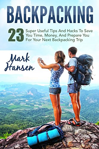 Backpacking: 23 Wonderful Useful Tips And Hacks To Save You Time, Money, And Prepare You For Your Next Backpacking Trip (Backpacking For Beginners, Hiking, Camping)