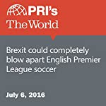 Brexit Could Completely Blow Apart English Premier League Soccer |  The World