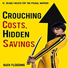 Crouching Costs, Hidden Savings: 10 Deadly Moves for the Frugal Warrior Audiobook by Buck Flogging Narrated by Stephen Acconcio