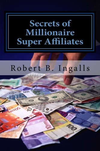 Secrets Of Millionaire Super Affiliates: Methods And Strategies To Make Six-Figure Income Online As A Super Affiliate Marketer