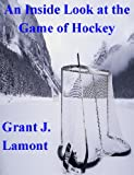 An Inside Look at the Game of Hockey - The History, the Teams and the Players of Hockey