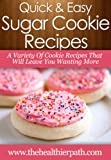 Sugar Cookie Recipes: A Variety Of Cookie Recipes That Will Leave You Wanting More (Quick & Easy Recipes)