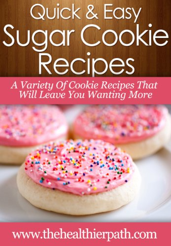 Sugar Cookie Recipes: A Variety Of Cookie Recipes That Will Leave You Wanting More (Quick & Easy Recipes) - Mary Miller