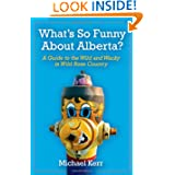 What's So Funny About Alberta?: A Guide to the Wild and Wacky in Wild Rose Country
