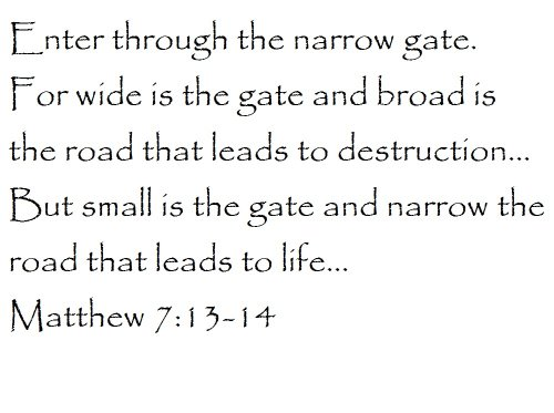 Enter through the narrow gate. For wide is the gate and broad is the road that leads to destruction... But small is the gate and narrow the road that leads to life... Matthew 7:13-14 - Wall and home scripture, lettering, quotes, images, stickers, decals, art, and more!