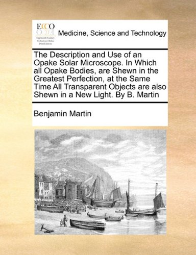 The Description And Use Of An Opake Solar Microscope. In Which All Opake Bodies, Are Shewn In The Greatest Perfection, At The Same Time All ... Are Also Shewn In A New Light. By B. Martin