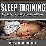 Sleep Training: Effective Techniques to Get Your Baby to Sleep   K.K. Hampton