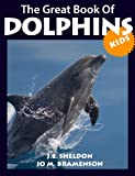 Dolphins! The Great Book of Dolphins For Kids: All about Dolphins with Great Facts, Pictures and Drawings for Kids