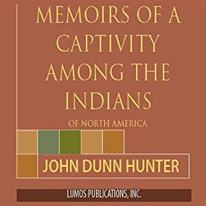 Memoirs of Captivity Among the Indians of North America: From Childhood Until the Age of Nineteen | [John Dunn Hunter]