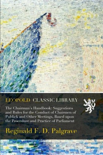 The Chairman's Handbook: Suggestions and Rules for the Conduct of Chairmen of Publick and Other Meetings, Based upon the Procedure and Practice of Parliament PDF