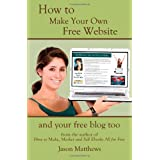 How to Make Your Own Free Website: And Your Free Blog Too ~ Jason Matthews