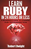 Ruby: Learn Ruby in 24 Hours or Less - A Beginner's Guide To Learning Ruby Programming Now (Ruby, Ruby Programming, Ruby C...