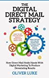 The Digital Direct Mail Strategy: How Direct Mail Holds Hands With Digital Marketing To Produce Devastating Results