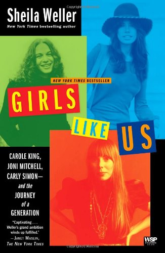 Girls Like Us  Carole King, Joni Mitchell, Carly Simon--and the Journey of a Generation, Sheila Weller