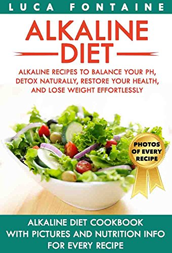 Alkaline Diet: Alkaline Recipes to Balance Your pH, Detox Naturally, Restore Your Health, and Lose Weight Effortlessly; Alkaline Diet Cookbook with PICTURES and NUTRITION INFO for EVERY RECIPE by Luca Fontaine