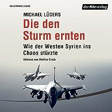 Die den Sturm ernten: Wie der Westen Syrien ins Unheil stürzte Hörbuch von Michael Lüders Gesprochen von: Steffen Groth