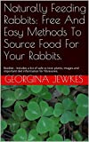 Naturally Feeding Rabbits: Free And Easy Methods To Source Food For Your Rabbits.: Booklet - Includes a list of safe vs toxic plants, images and important diet information for fibrevores.