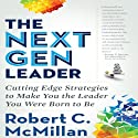 The Next Gen Leader: Cutting Edge Strategies to Make You the Leader You Were Born to Be (       UNABRIDGED) by Robert C. McMillan Narrated by Dana Hickox