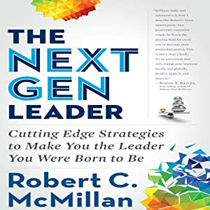 The Next Gen Leader: Cutting Edge Strategies to Make You the Leader You Were Born to Be | [Robert C. McMillan]