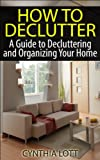 How to Declutter: A Guide to Decluttering and Organizing Your Home (House Cleaning Done Right)