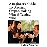 A Beginner's Guide To Growing Grapes, Making Wine & Tasting Wine. ~ Julien Vincent
