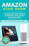Amazon Echo: Show: The Ultimate User Guide to Learn What You Can Do With Echo Show (Alexa,tips and tricks included,Amazon Echo Show, Amazon Echo Look, ... echo, alexa, internet, dot, app Book 1)