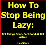 How To Stop Being Lazy: Get Things Done, Feel Good, & Get Active All While Stopping Being Lazy Today