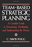 Team-Based Strategic Planning: A Complete Guide to Structuring, Facilitating, and Implementing the Process