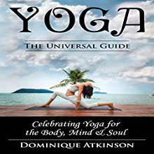 Yoga: The Universal Guide: Celebrating Yoga for the Body, Mind & Soul Audiobook by Dominique Atkinson Narrated by D Gaunt